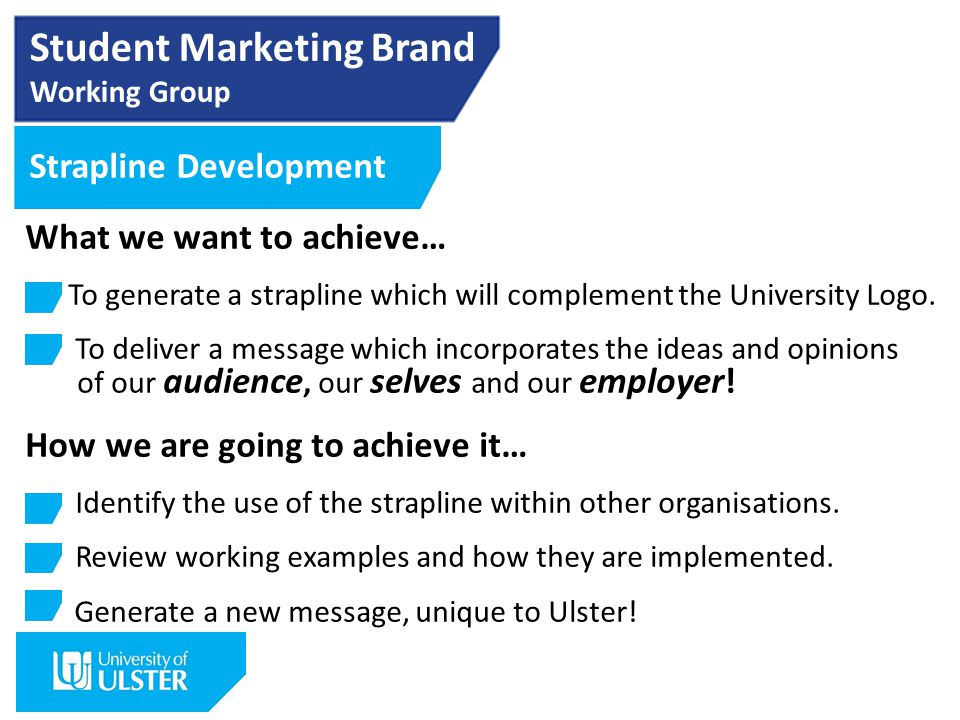Student Marketing Brand Working Group Strapline Development What we want to achieve… To generate a strapline which will complement the University Logo