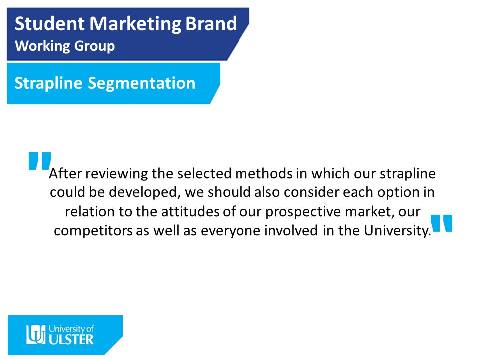 Student Marketing Brand Working Group Strapline Segmentation After reviewing the selected methods in which our strapline could be developed, we should