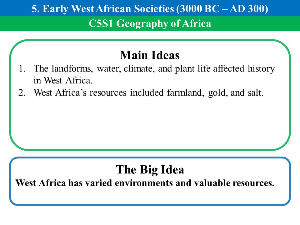 C5S1 Geography of Africa Main Ideas 1.The landforms, water, climate, and plant life affected history in West Africa. 2.West Africa's resources include