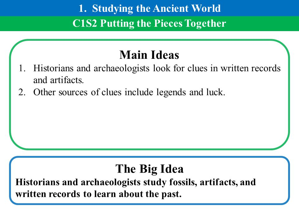 C1S2 Putting the Pieces Together Main Ideas 1.Historians and archaeologists look for clues in written records and artifacts. 2.Other sources of clues