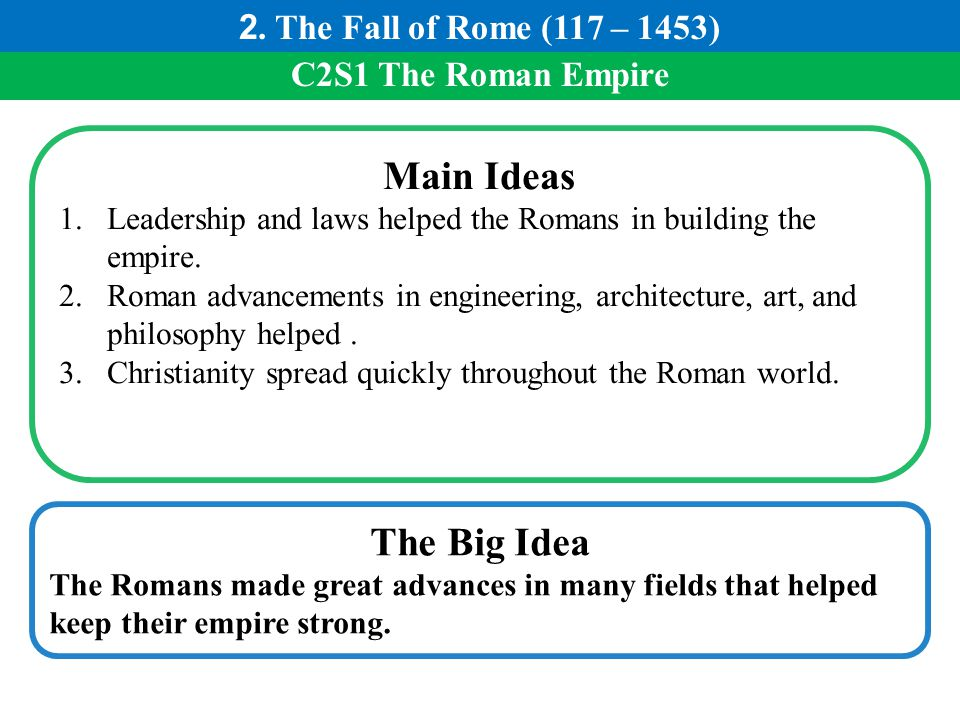 C2S1 The Roman Empire Main Ideas 1.Leadership and laws helped the Romans in building the empire. 2.Roman advancements in engineering, architecture, ar