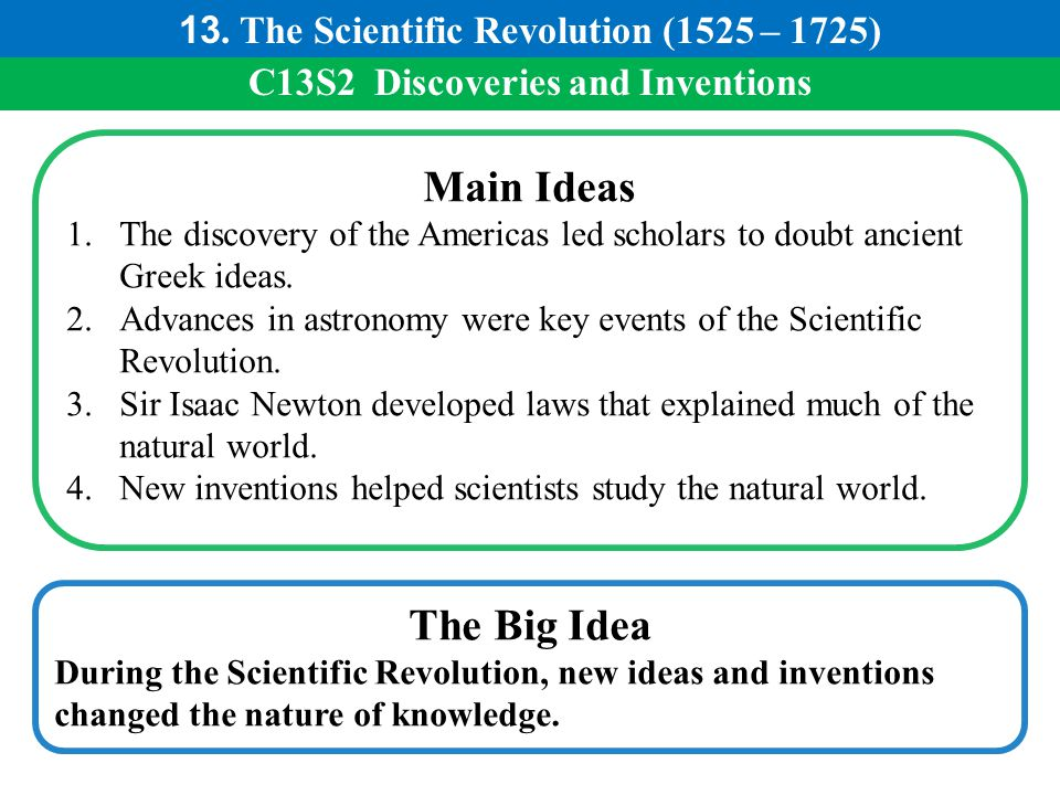 C13S2 Discoveries and Inventions Main Ideas 1.The discovery of the Americas led scholars to doubt ancient Greek ideas. 2.Advances in astronomy were ke