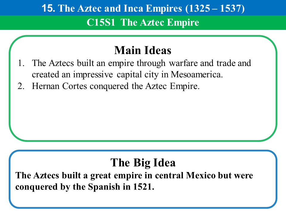 C15S1 The Aztec Empire Main Ideas 1.The Aztecs built an empire through warfare and trade and created an impressive capital city in Mesoamerica. 2.Hern