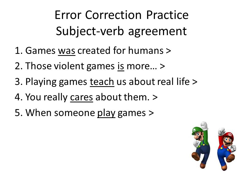 Error Correction Practice Subject-verb agreement 1. Games was created for humans > 2. Those violent games is more… > 3. Playing games teach us about r
