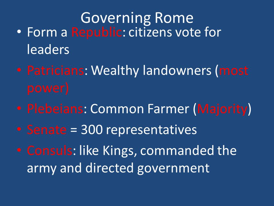 Governing Rome Form a Republic: citizens vote for leaders Patricians: Wealthy landowners (most power) Plebeians: Common Farmer (Majority) Senate = 300 representatives Consuls: like Kings, commanded the army and directed government
