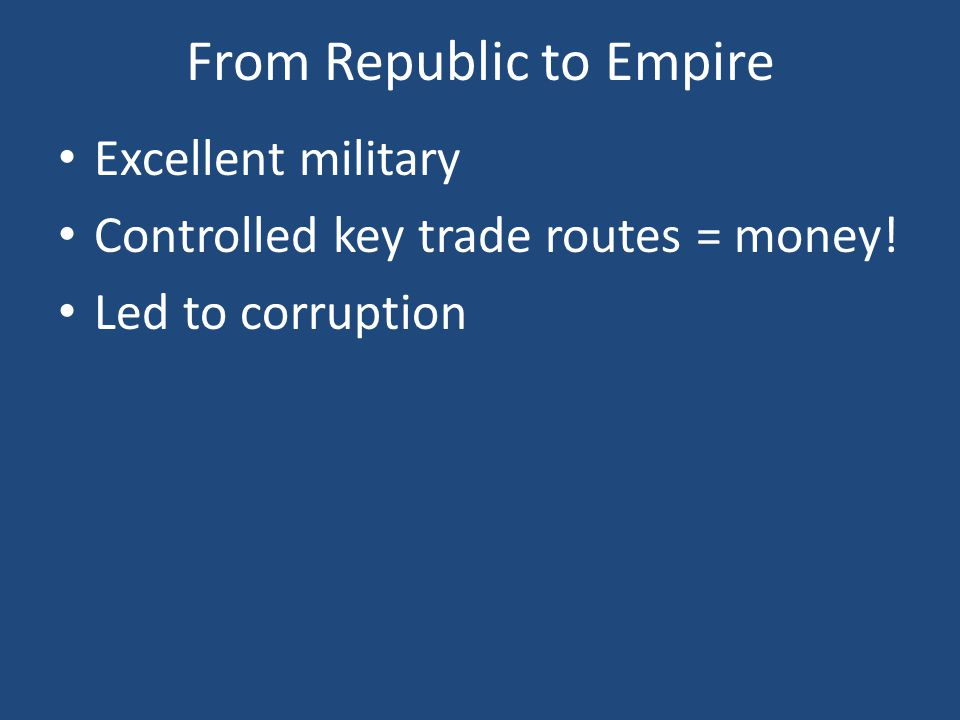 From Republic to Empire Excellent military Controlled key trade routes = money! Led to corruption