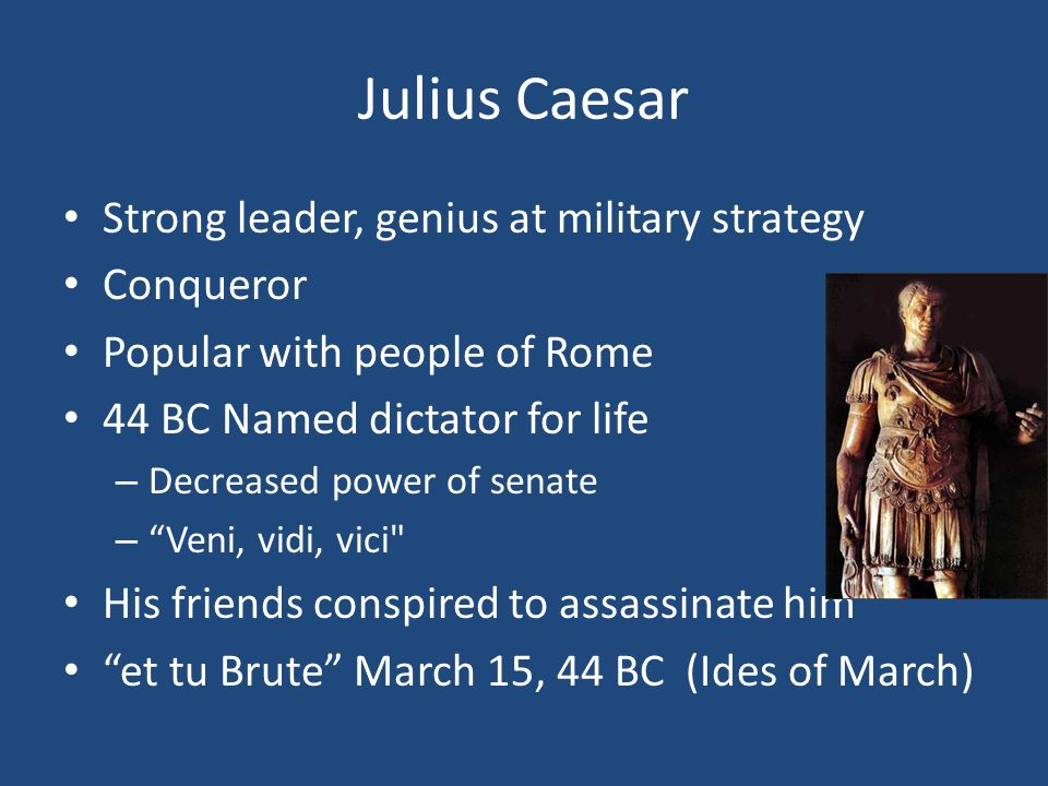 Julius Caesar Strong leader, genius at military strategy Conqueror Popular with people of Rome 44 BC Named dictator for life – Decreased power of senate – Veni, vidi, vici His friends conspired to assassinate him et tu Brute March 15, 44 BC (Ides of March)