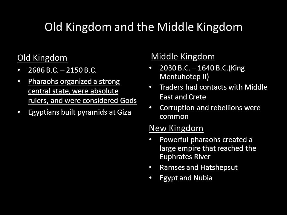 Old Kingdom and the Middle Kingdom Old Kingdom 2686 B.C. – 2150 B.C. Pharaohs organized a strong central state, were absolute rulers, and were conside