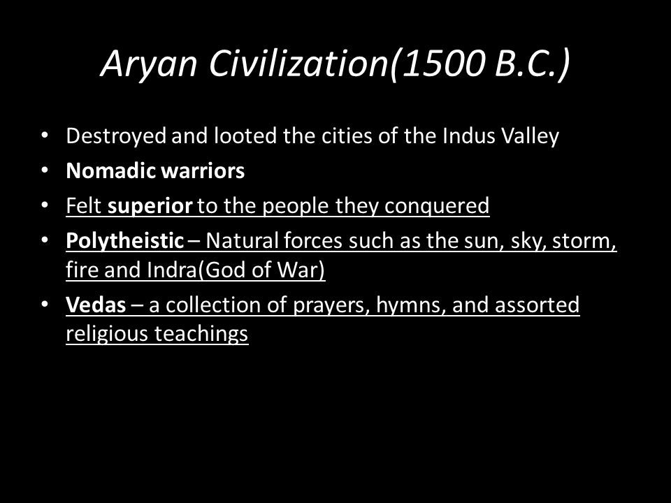 Aryan Civilization(1500 B.C.) Destroyed and looted the cities of the Indus Valley Nomadic warriors Felt superior to the people they conquered Polythei