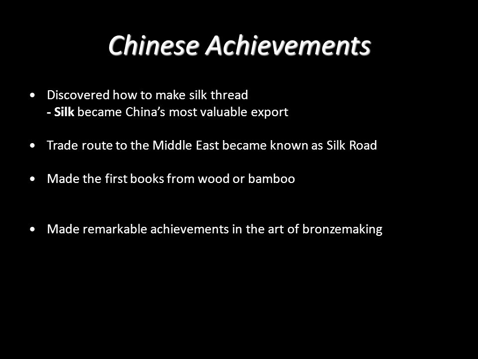 Chinese Achievements Discovered how to make silk thread - Silk became China's most valuable export Trade route to the Middle East became known as Silk