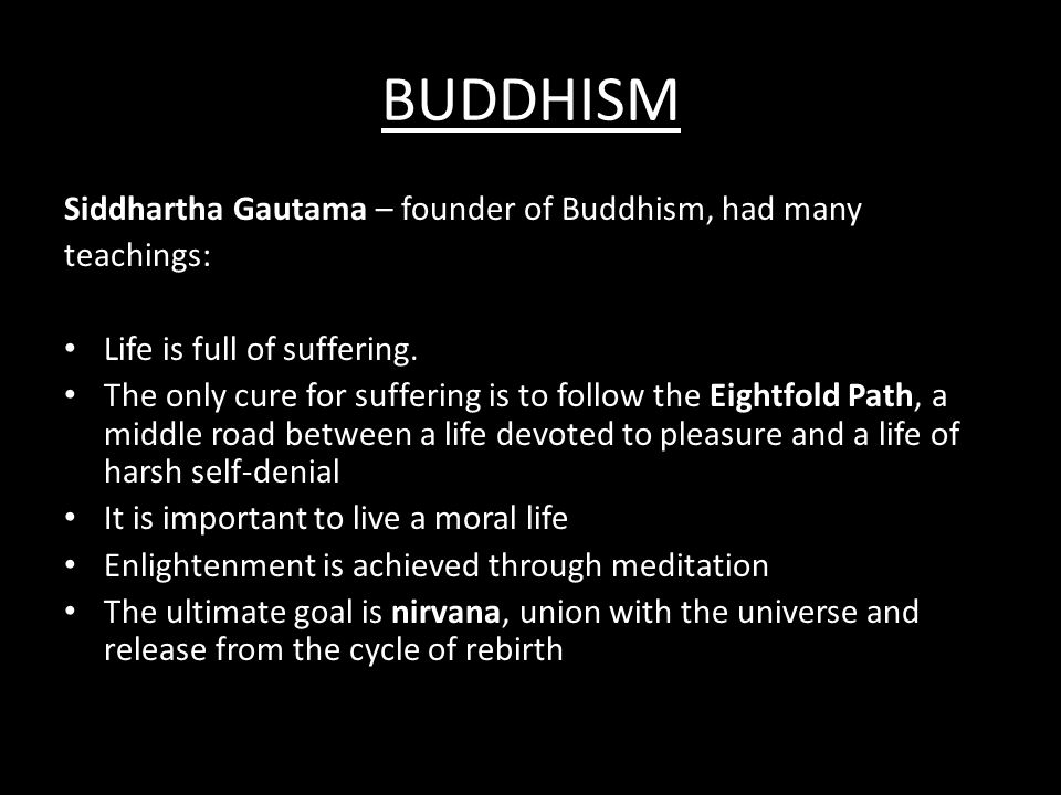 BUDDHISM Siddhartha Gautama – founder of Buddhism, had many teachings: Life is full of suffering. The only cure for suffering is to follow the Eightfo