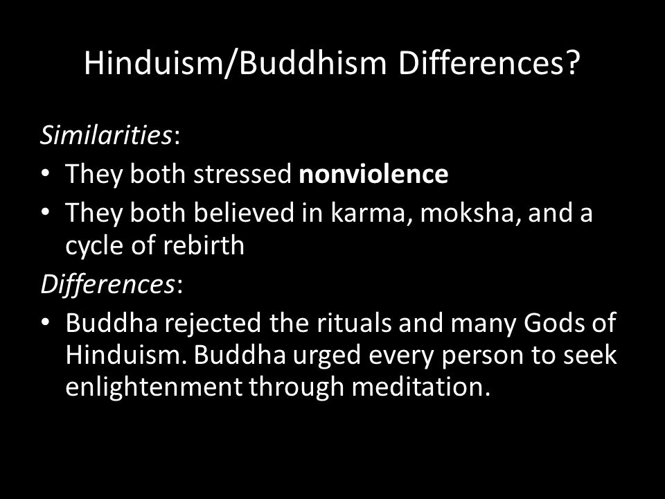 Hinduism/Buddhism Differences? Similarities: They both stressed nonviolence They both believed in karma, moksha, and a cycle of rebirth Differences: B