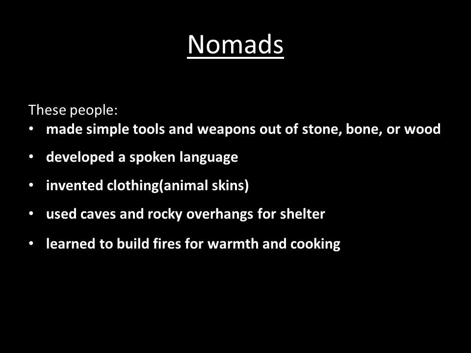 Nomads These people: made simple tools and weapons out of stone, bone, or wood developed a spoken language invented clothing(animal skins) used caves