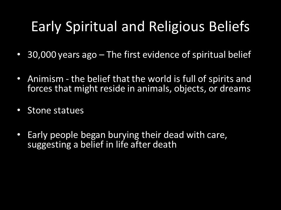 Early Spiritual and Religious Beliefs 30,000 years ago – The first evidence of spiritual belief Animism - the belief that the world is full of spirits