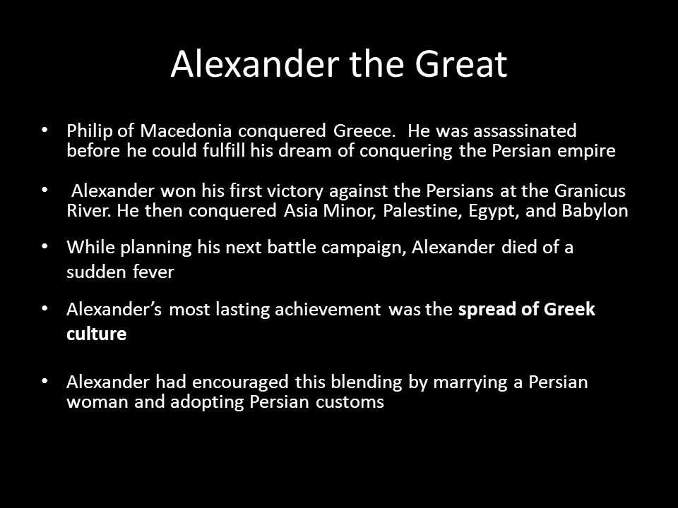 Alexander the Great Philip of Macedonia conquered Greece. He was assassinated before he could fulfill his dream of conquering the Persian empire Alexa