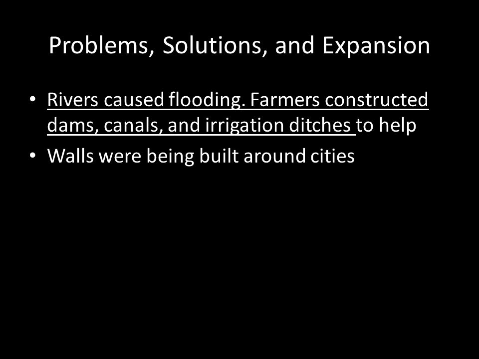 Problems, Solutions, and Expansion Rivers caused flooding. Farmers constructed dams, canals, and irrigation ditches to help Walls were being built aro