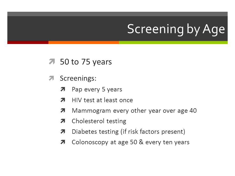 Screening by Age  50 to 75 years  Screenings:  Pap every 5 years  HIV test at least once  Mammogram every other year over age 40  Cholesterol testing  Diabetes testing (if risk factors present)  Colonoscopy at age 50 & every ten years
