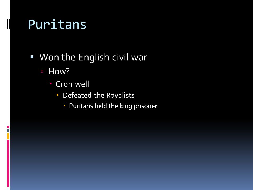 Puritans  Won the English civil war  How?  Cromwell  Defeated the Royalists  Puritans held the king prisoner