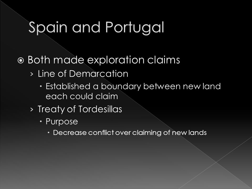  Both made exploration claims › Line of Demarcation  Established a boundary between new land each could claim › Treaty of Tordesillas  Purpose  Decrease conflict over claiming of new lands