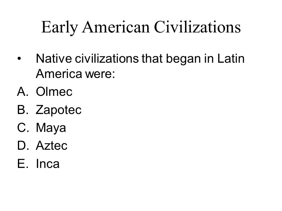 Early American Civilizations Native civilizations that began in Latin America were: A.Olmec B.Zapotec C.Maya D.Aztec E.Inca