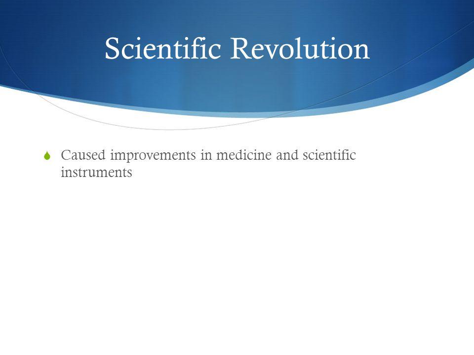 Scientific Revolution  Caused improvements in medicine and scientific instruments