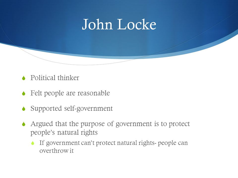 John Locke  Political thinker  Felt people are reasonable  Supported self-government  Argued that the purpose of government is to protect people's