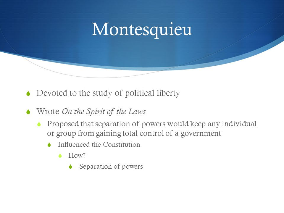 Montesquieu  Devoted to the study of political liberty  Wrote On the Spirit of the Laws  Proposed that separation of powers would keep any individu