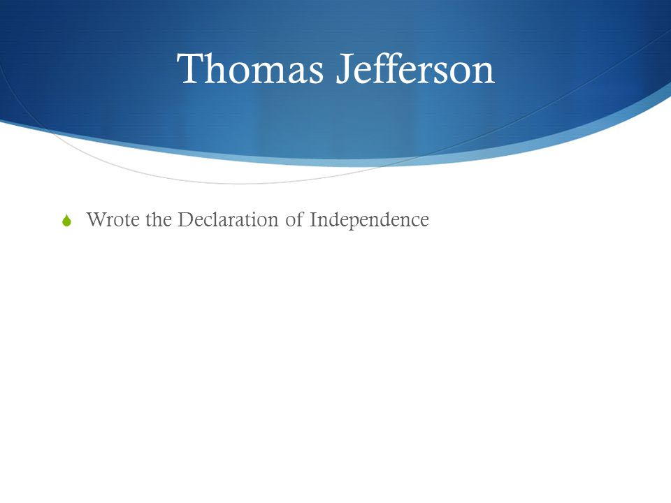 Thomas Jefferson  Wrote the Declaration of Independence