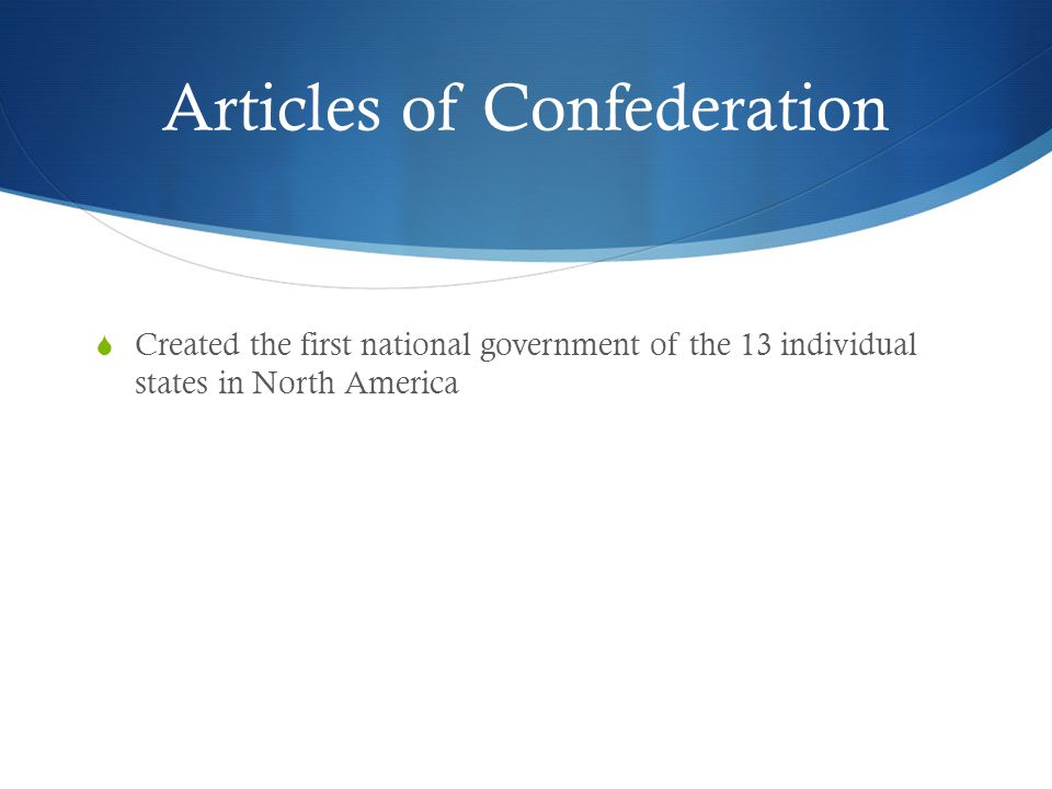 Articles of Confederation  Created the first national government of the 13 individual states in North America
