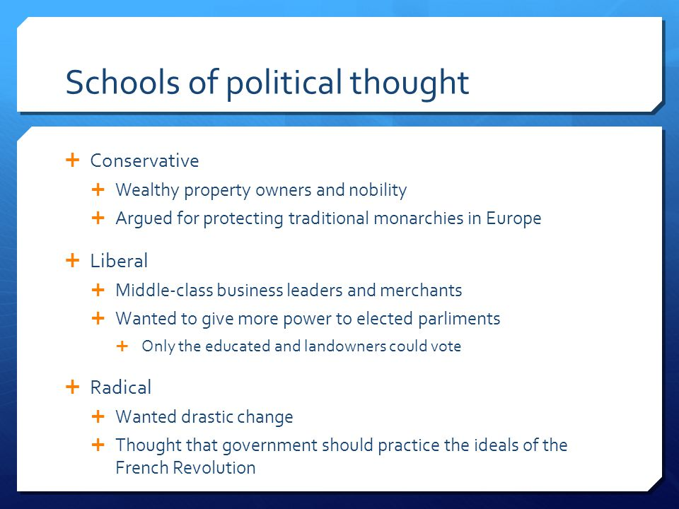 Schools of political thought  Conservative  Wealthy property owners and nobility  Argued for protecting traditional monarchies in Europe  Liberal