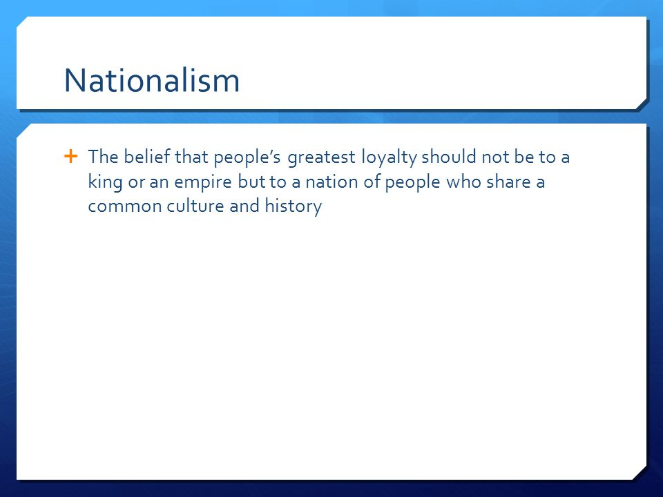 Nationalism  The belief that people's greatest loyalty should not be to a king or an empire but to a nation of people who share a common culture and