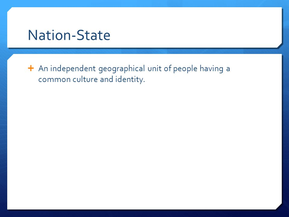 Nation-State  An independent geographical unit of people having a common culture and identity.