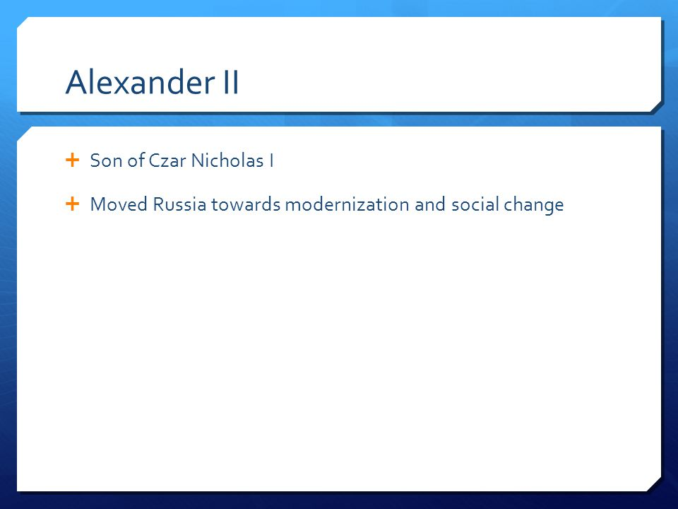 Alexander II  Son of Czar Nicholas I  Moved Russia towards modernization and social change