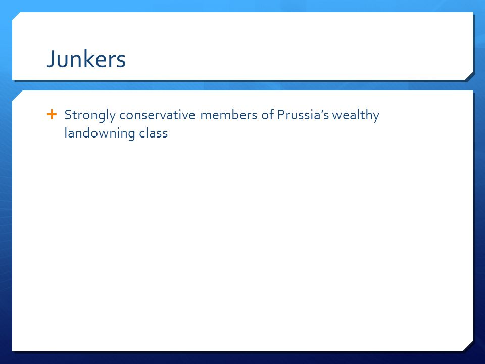 Junkers  Strongly conservative members of Prussia's wealthy landowning class