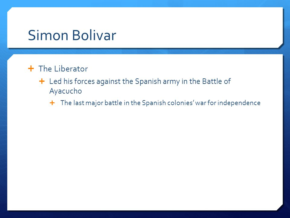 Simon Bolivar  The Liberator  Led his forces against the Spanish army in the Battle of Ayacucho  The last major battle in the Spanish colonies' war