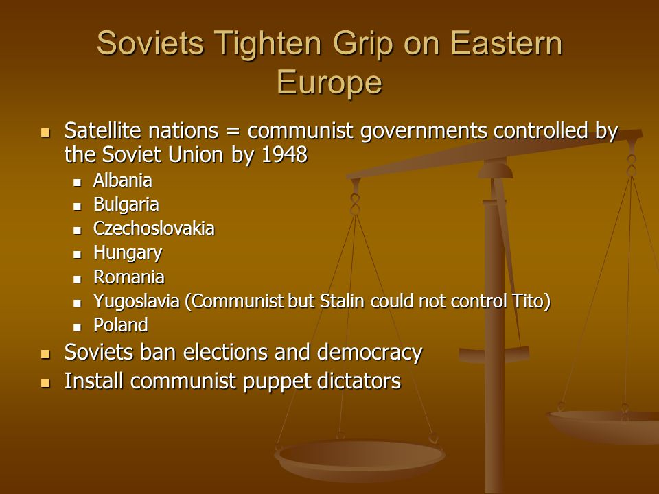 Soviets Tighten Grip on Eastern Europe Satellite nations = communist governments controlled by the Soviet Union by 1948 Satellite nations = communist governments controlled by the Soviet Union by 1948 Albania Albania Bulgaria Bulgaria Czechoslovakia Czechoslovakia Hungary Hungary Romania Romania Yugoslavia (Communist but Stalin could not control Tito) Yugoslavia (Communist but Stalin could not control Tito) Poland Poland Soviets ban elections and democracy Soviets ban elections and democracy Install communist puppet dictators Install communist puppet dictators