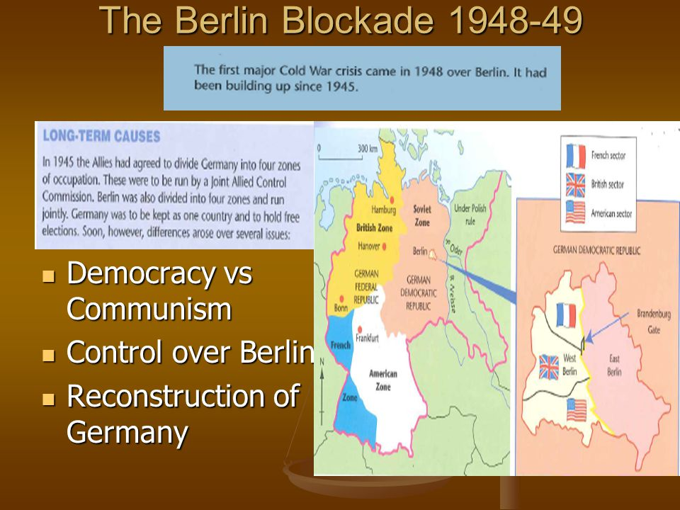 The Berlin Blockade 1948-49 Democracy vs Communism Democracy vs Communism Control over Berlin Control over Berlin Reconstruction of Germany Reconstruction of Germany