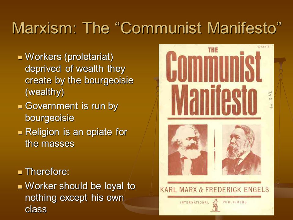Marxism: The Communist Manifesto Workers (proletariat) deprived of wealth they create by the bourgeoisie (wealthy) Workers (proletariat) deprived of wealth they create by the bourgeoisie (wealthy) Government is run by bourgeoisie Government is run by bourgeoisie Religion is an opiate for the masses Religion is an opiate for the masses Therefore: Therefore: Worker should be loyal to nothing except his own class Worker should be loyal to nothing except his own class
