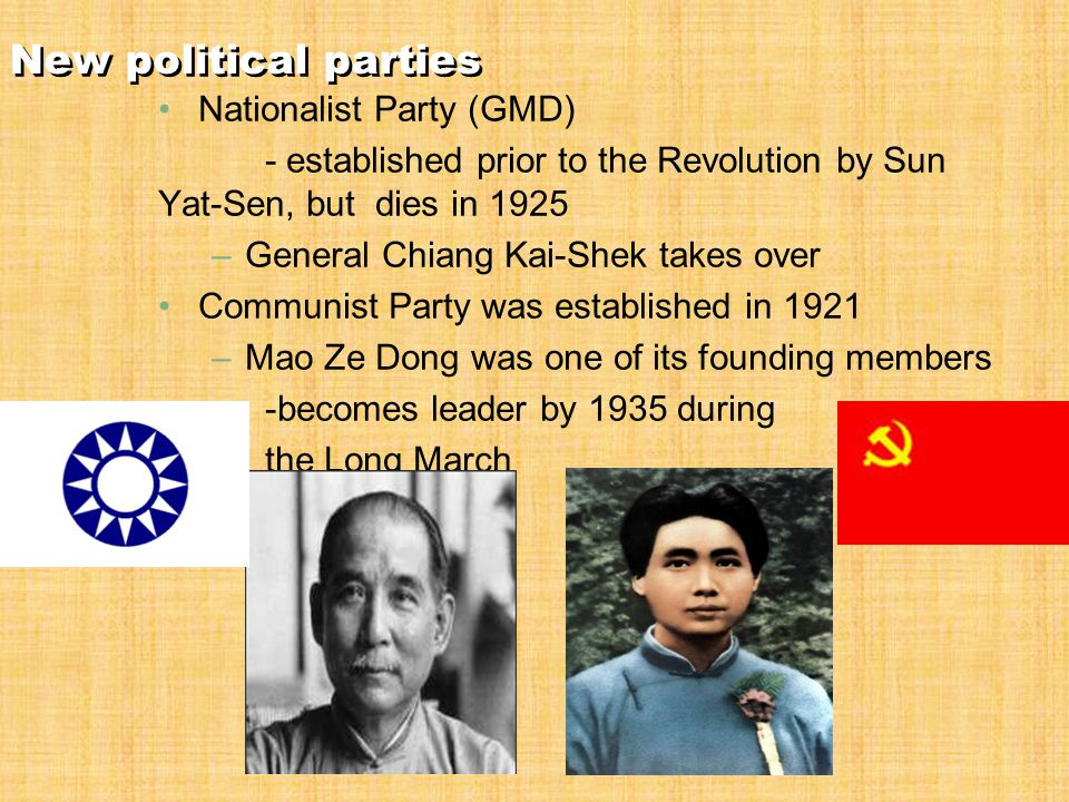 New political parties Nationalist Party (GMD) - established prior to the Revolution by Sun Yat-Sen, but dies in 1925 –General Chiang Kai-Shek takes over Communist Party was established in 1921 –Mao Ze Dong was one of its founding members -becomes leader by 1935 during the Long March