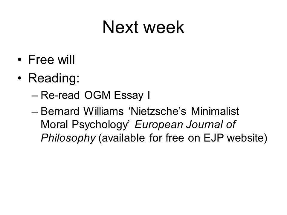 Next week Free will Reading: –Re-read OGM Essay I –Bernard Williams 'Nietzsche's Minimalist Moral Psychology' European Journal of Philosophy (available for free on EJP website)