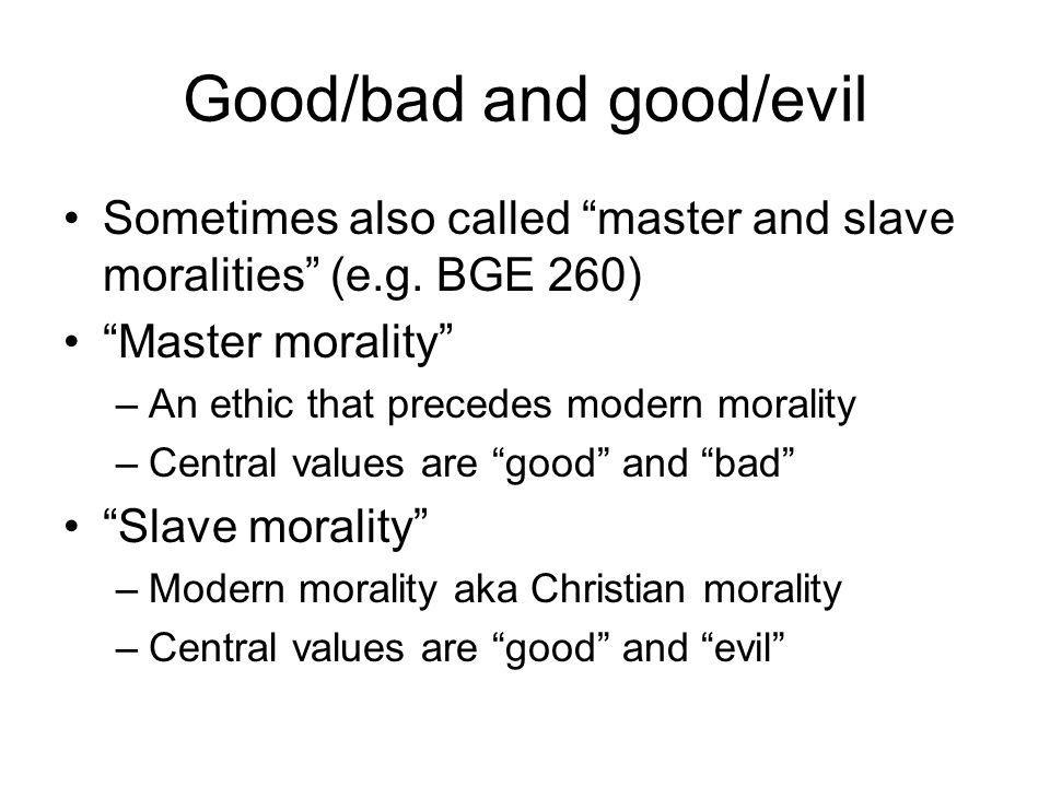 Good and bad Good/bad are values created by a superior class Good = a distinguishing feature of that superior class Bad = the distinguishing feature of the lower or common class (OGM I 2) Examples given by Nietzsche (OGM I 5): –esthlos; Good = truthfulness / bad = deceitful –fin; Good = blond / malus bad = dark skinned –bonus Good = warrior (ability in battle)