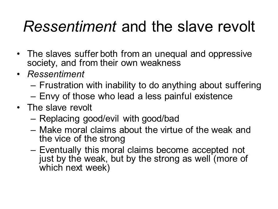 Ressentiment and the slave revolt The slaves suffer both from an unequal and oppressive society, and from their own weakness Ressentiment –Frustration with inability to do anything about suffering –Envy of those who lead a less painful existence The slave revolt –Replacing good/evil with good/bad –Make moral claims about the virtue of the weak and the vice of the strong –Eventually this moral claims become accepted not just by the weak, but by the strong as well (more of which next week)