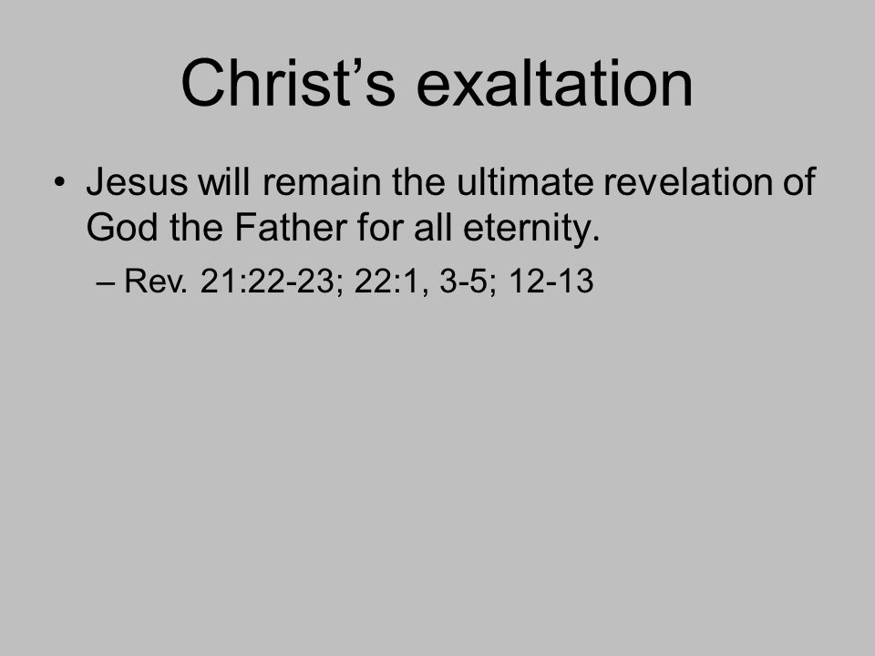 Christ's exaltation Jesus will remain the ultimate revelation of God the Father for all eternity.