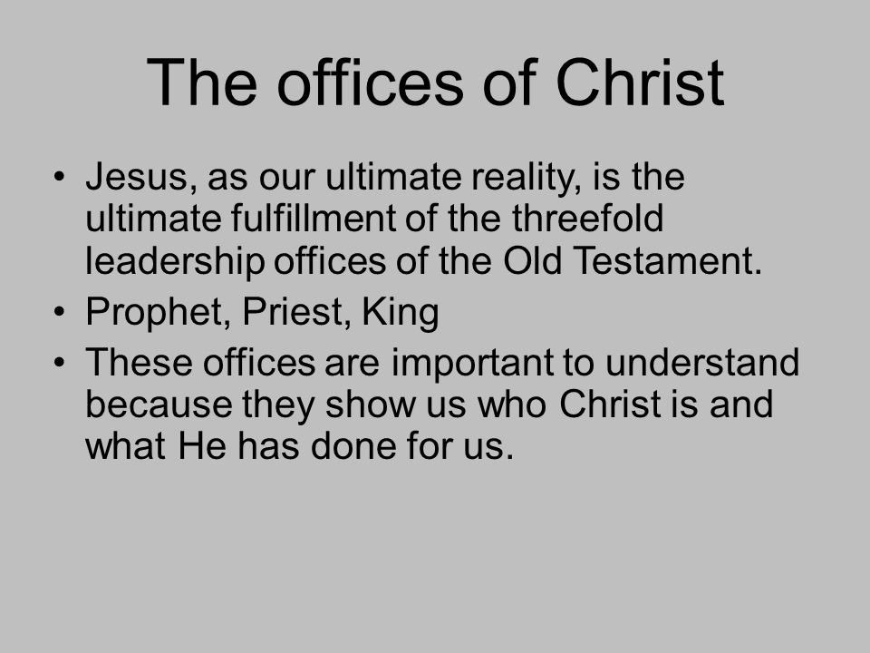 The offices of Christ Jesus, as our ultimate reality, is the ultimate fulfillment of the threefold leadership offices of the Old Testament.