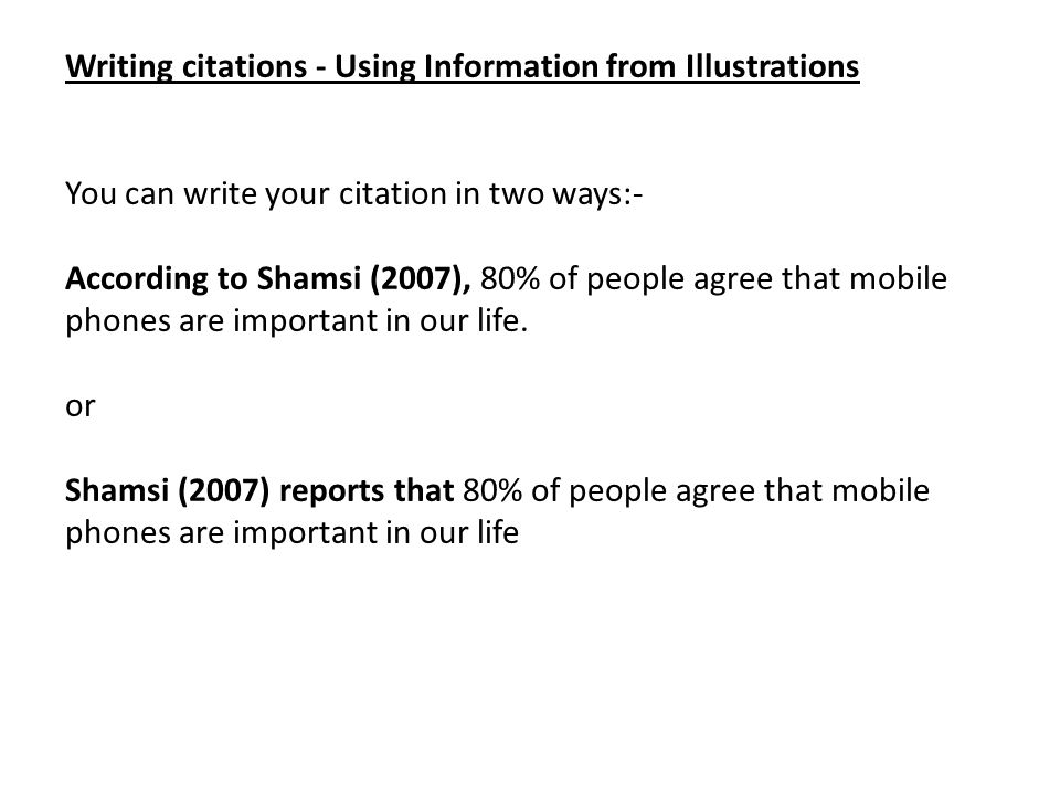 Writing citations - Using Information from Illustrations You can write your citation in two ways:- According to Shamsi (2007), 80% of people agree tha