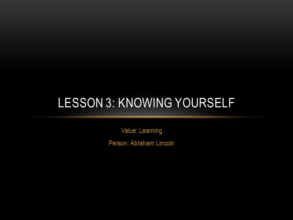 Value: Learning Person: Abraham Lincoln LESSON 3: KNOWING YOURSELF