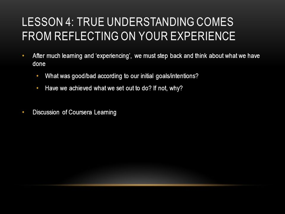 LESSON 4: TRUE UNDERSTANDING COMES FROM REFLECTING ON YOUR EXPERIENCE After much learning and 'experiencing', we must step back and think about what we have done What was good/bad according to our initial goals/intentions.