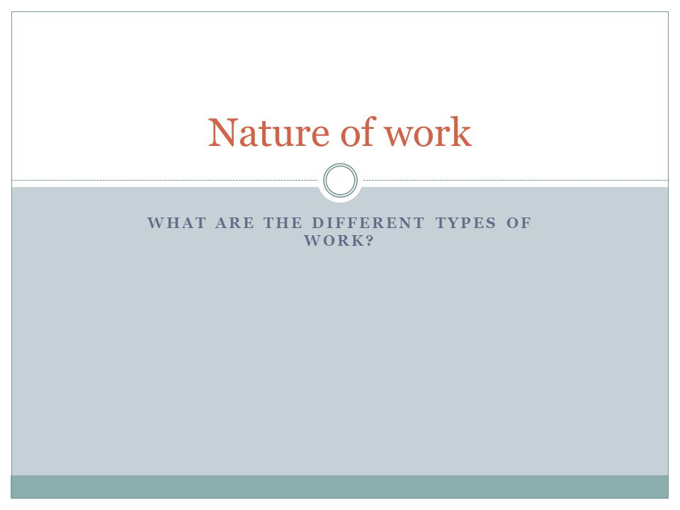 WHAT ARE THE DIFFERENT TYPES OF WORK? Nature of work