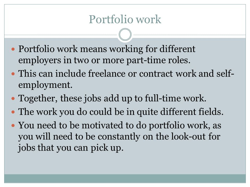 Portfolio work Portfolio work means working for different employers in two or more part-time roles.
