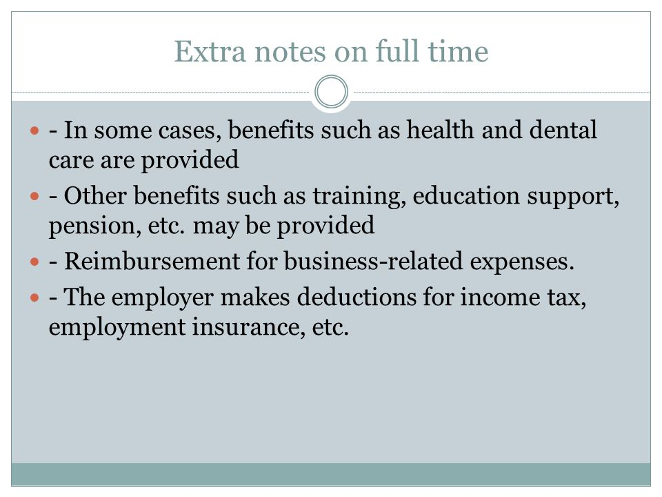 Extra notes on full time - In some cases, benefits such as health and dental care are provided - Other benefits such as training, education support, pension, etc.